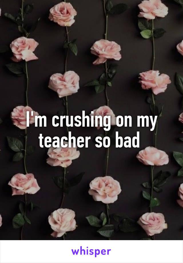 I'm crushing on my teacher so bad