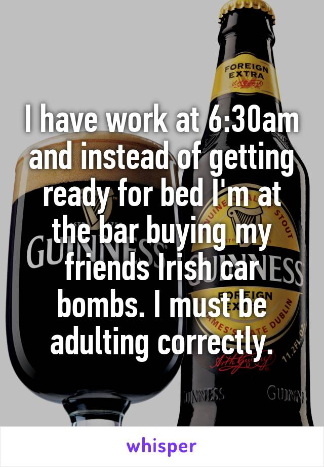 I have work at 6:30am and instead of getting ready for bed I'm at the bar buying my friends Irish car bombs. I must be adulting correctly.
