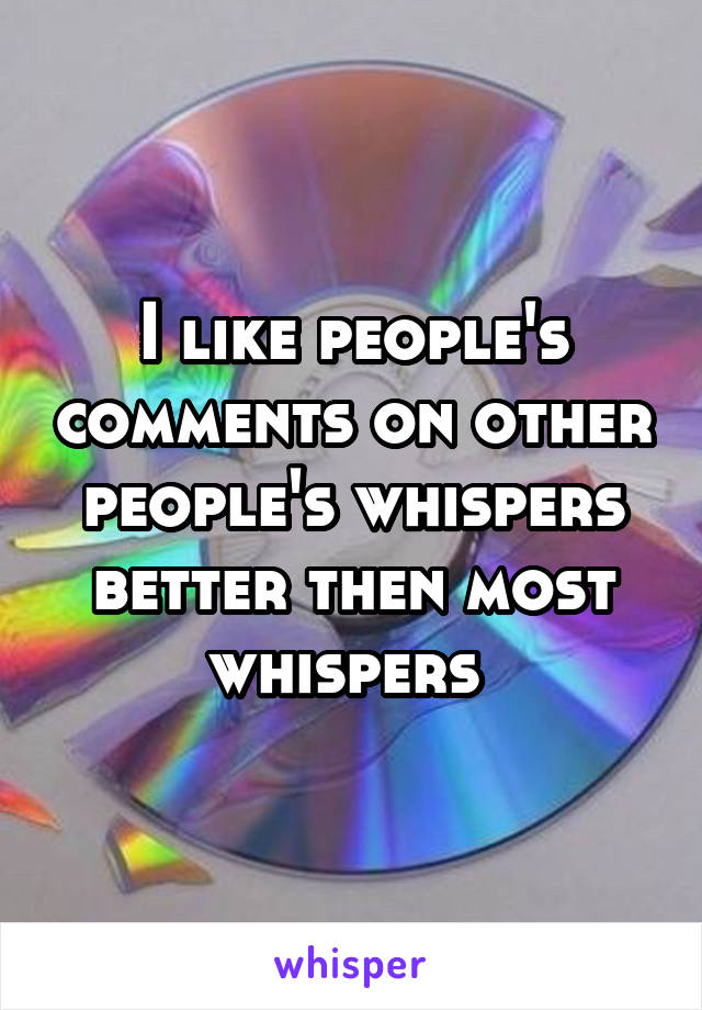 I like people's comments on other people's whispers better then most whispers
