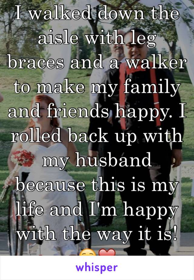 I walked down the aisle with leg braces and a walker to make my family and friends happy. I rolled back up with my husband because this is my life and I'm happy with the way it is! ☺️❤️ (Is in pic)