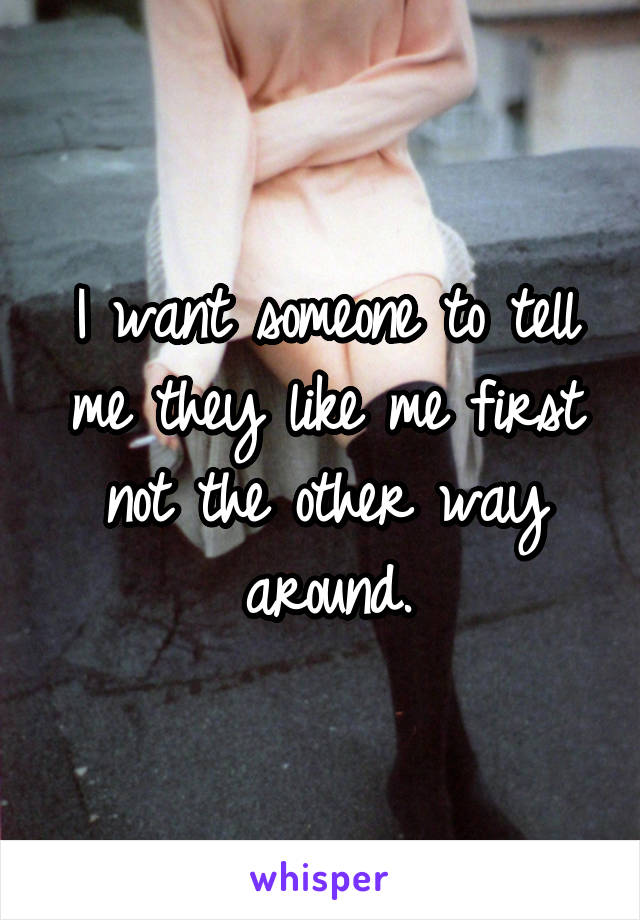 I want someone to tell me they like me first not the other way around.