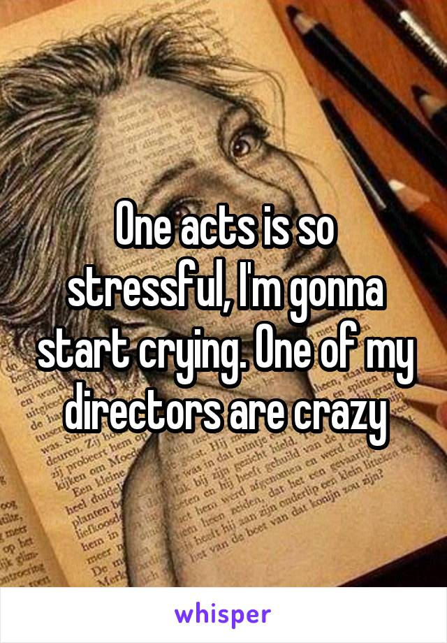 One acts is so stressful, I'm gonna start crying. One of my directors are crazy