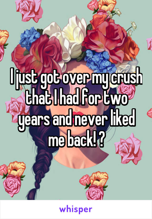 I just got over my crush that I had for two years and never liked me back! 😄