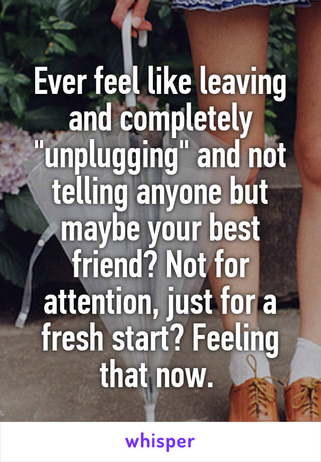 """Ever feel like leaving and completely """"unplugging"""" and not telling anyone but maybe your best friend? Not for attention, just for a fresh start? Feeling that now."""