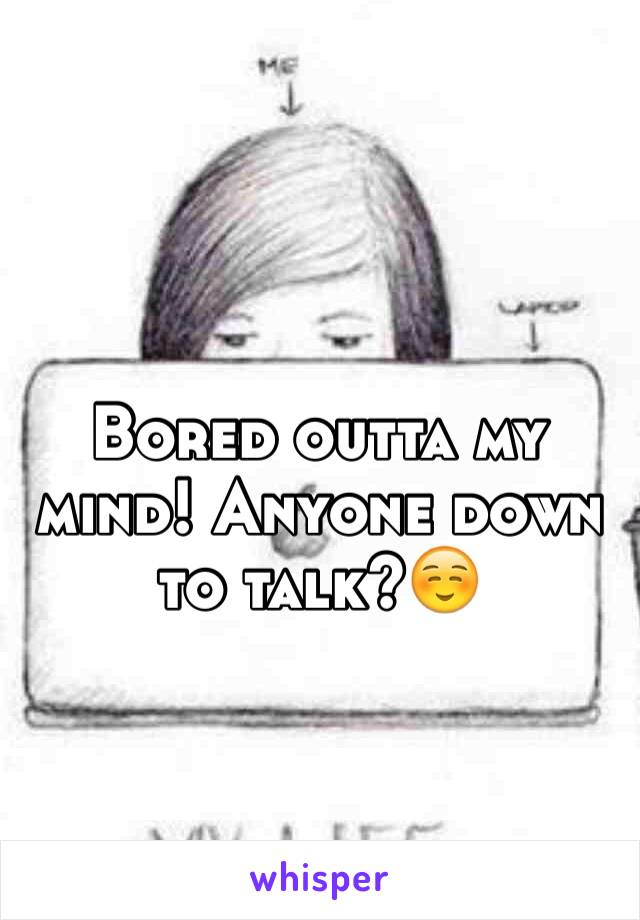 Bored outta my mind! Anyone down to talk?☺️