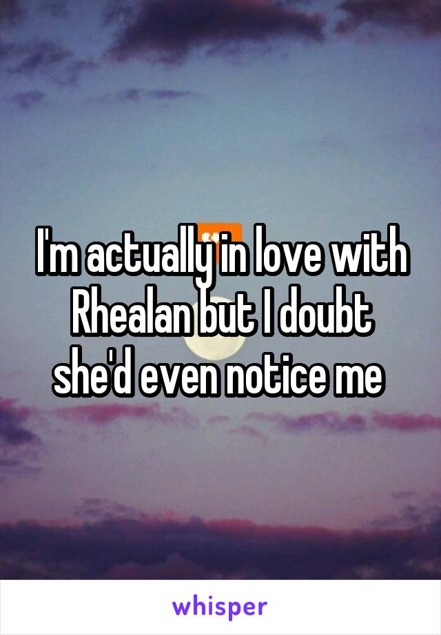 I'm actually in love with Rhealan but I doubt she'd even notice me