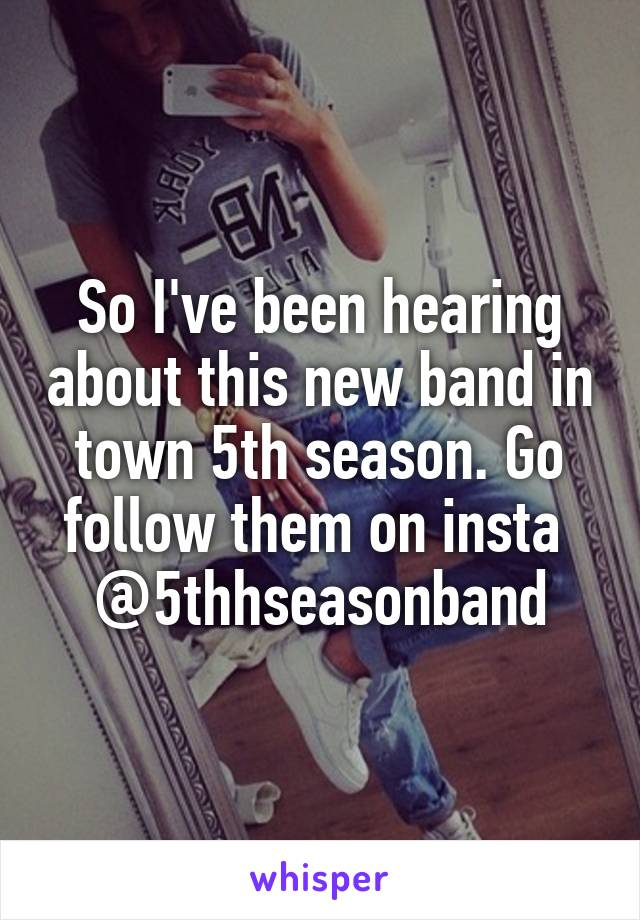 So I've been hearing about this new band in town 5th season. Go follow them on insta  @5thhseasonband