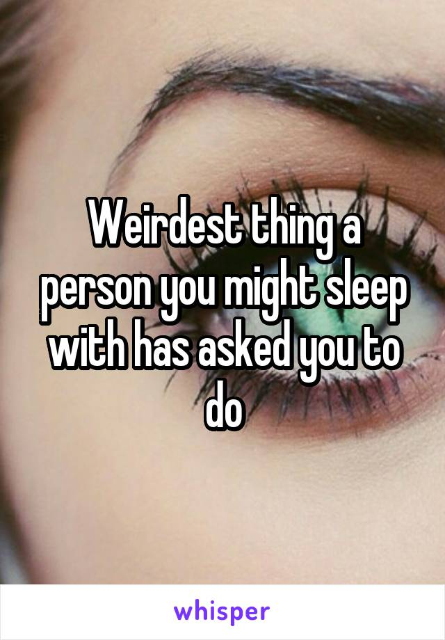 Weirdest thing a person you might sleep with has asked you to do