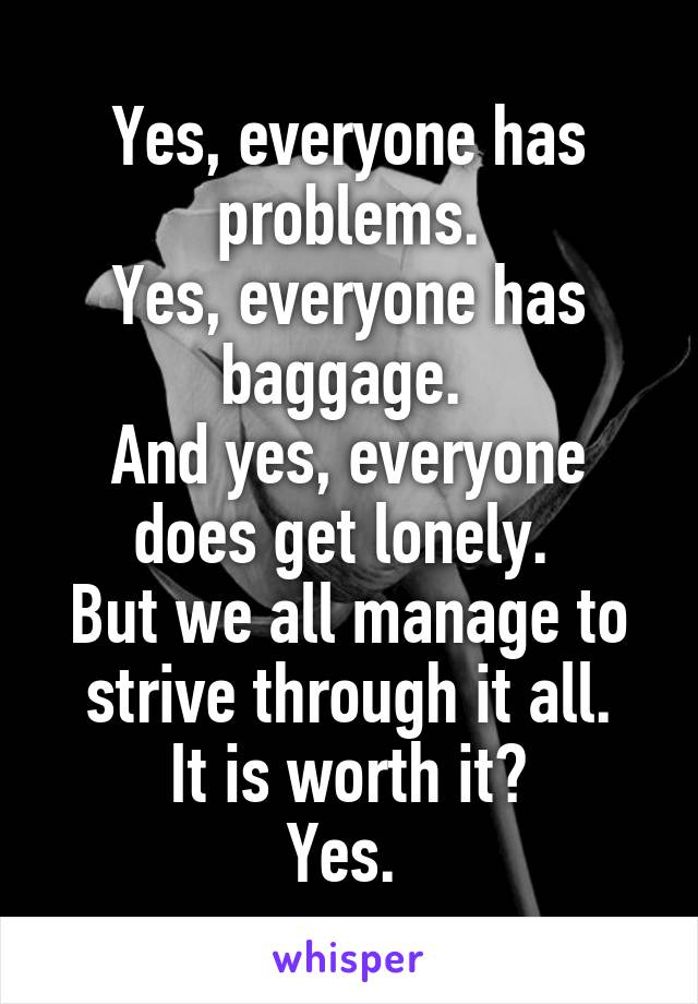 Yes, everyone has problems. Yes, everyone has baggage.  And yes, everyone does get lonely.  But we all manage to strive through it all. It is worth it? Yes.