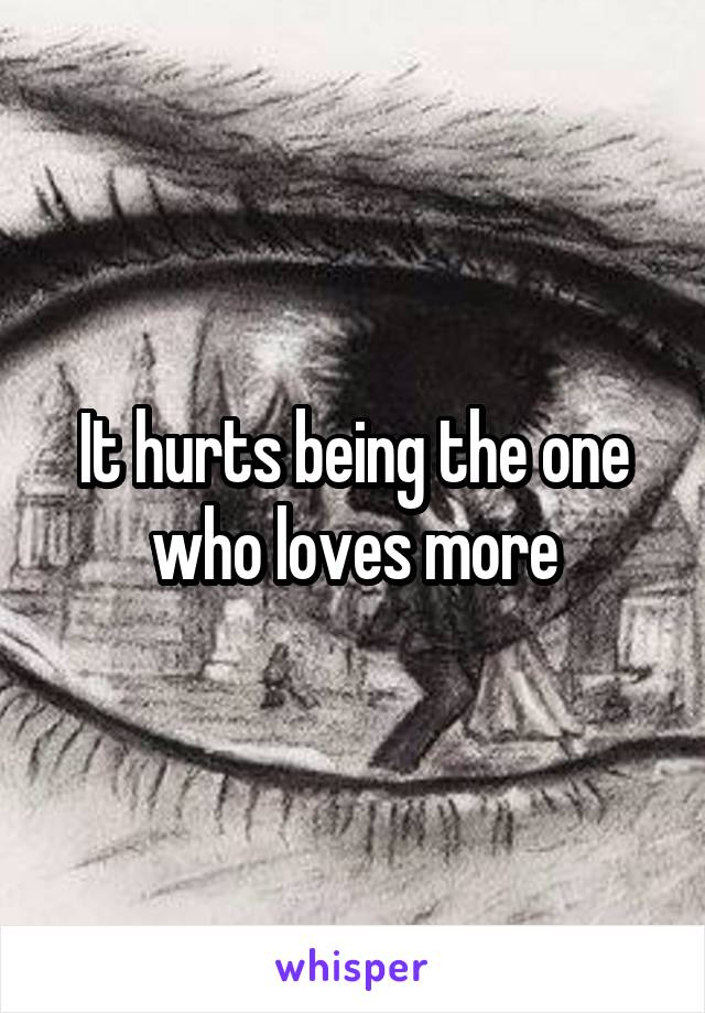 It hurts being the one who loves more