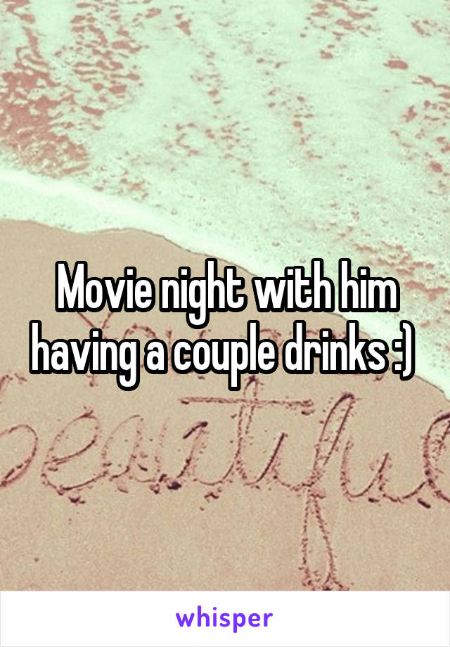 Movie night with him having a couple drinks :)