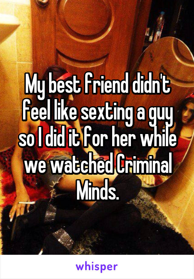 My best friend didn't feel like sexting a guy so I did it for her while we watched Criminal Minds.
