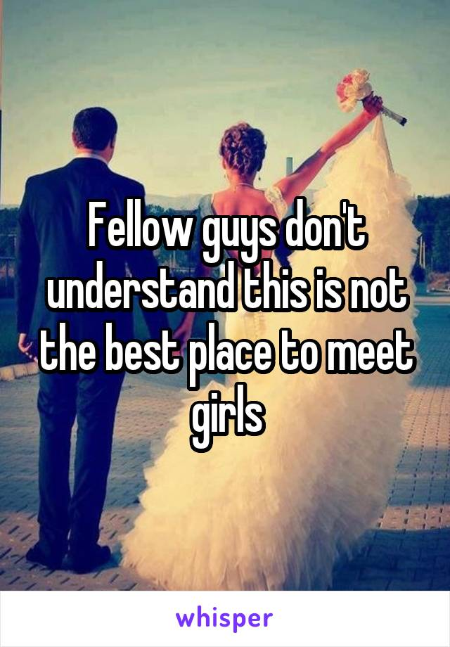 Fellow guys don't understand this is not the best place to meet girls