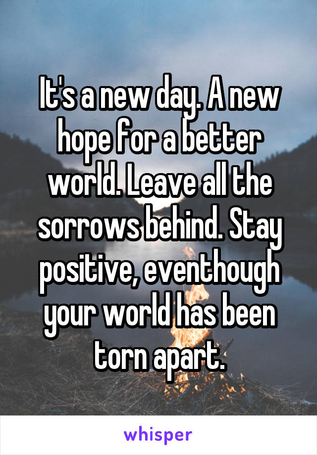It's a new day. A new hope for a better world. Leave all the sorrows behind. Stay positive, eventhough your world has been torn apart.