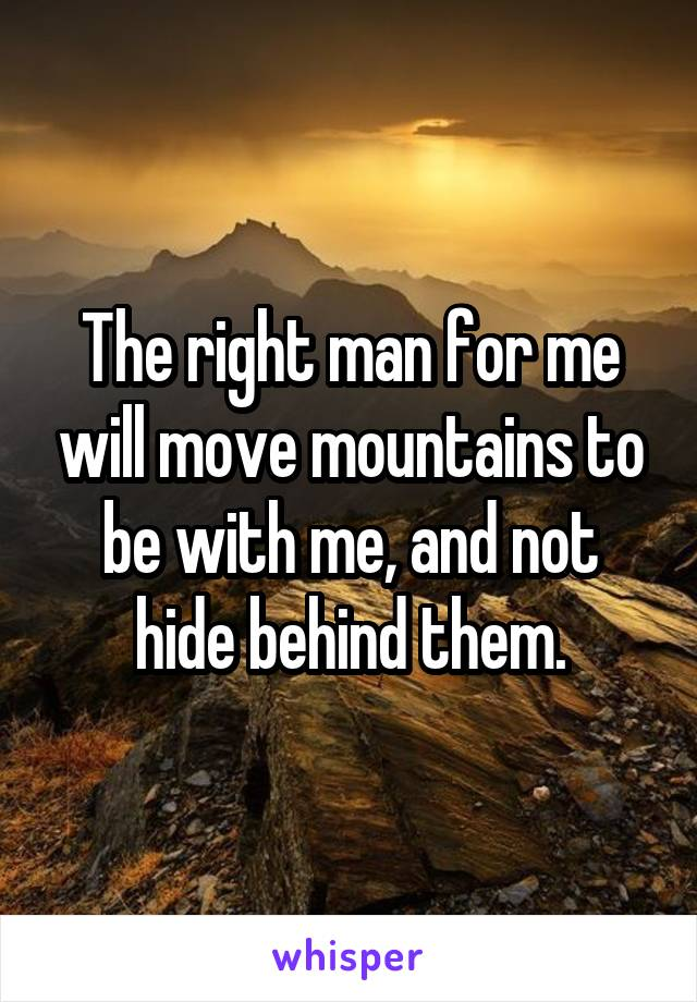 The right man for me will move mountains to be with me, and not hide behind them.