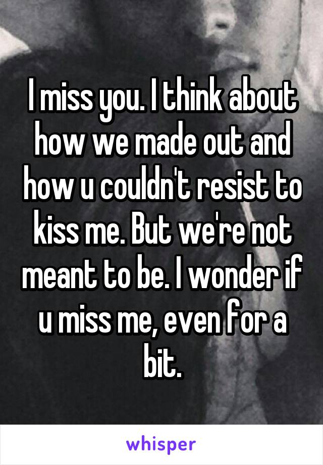 I miss you. I think about how we made out and how u couldn't resist to kiss me. But we're not meant to be. I wonder if u miss me, even for a bit.