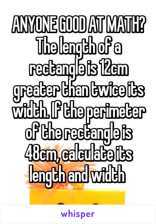 ANYONE GOOD AT MATH? The length of a rectangle is 12cm greater than twice its width. If the perimeter of the rectangle is 48cm, calculate its length and width