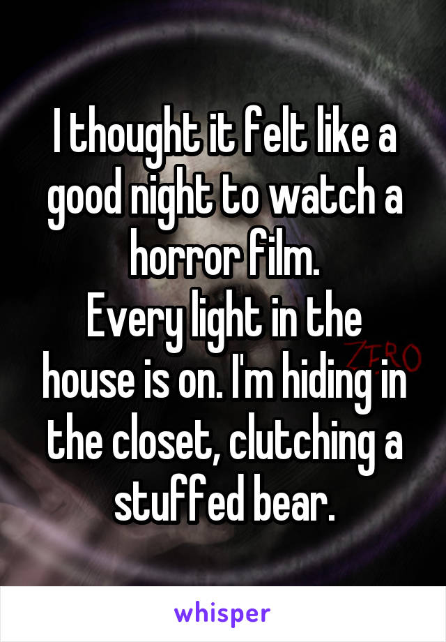 I thought it felt like a good night to watch a horror film. Every light in the house is on. I'm hiding in the closet, clutching a stuffed bear.
