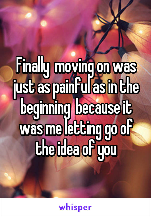 Finally  moving on was just as painful as in the beginning  because it was me letting go of the idea of you