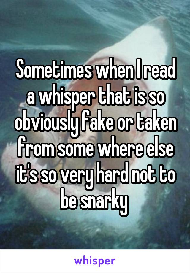 Sometimes when I read a whisper that is so obviously fake or taken from some where else it's so very hard not to be snarky