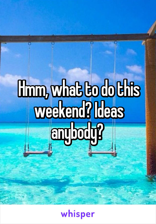 Hmm, what to do this weekend? Ideas anybody?