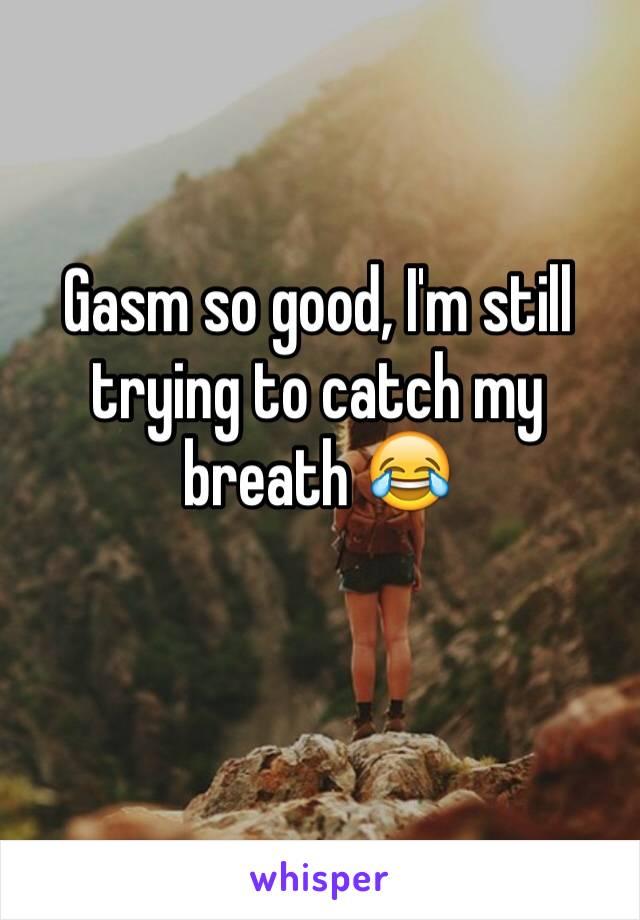 Gasm so good, I'm still trying to catch my breath 😂