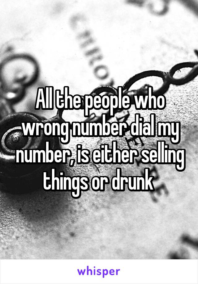 All the people who wrong number dial my number, is either selling things or drunk