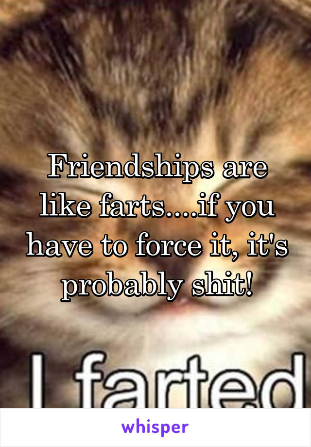 Friendships are like farts....if you have to force it, it's probably shit!