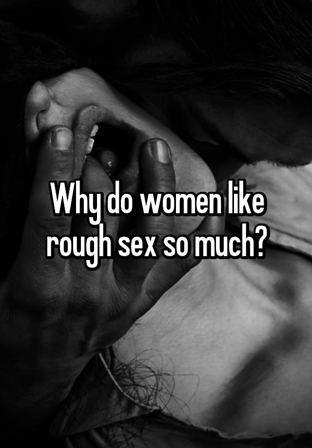 Why do females like rough sex