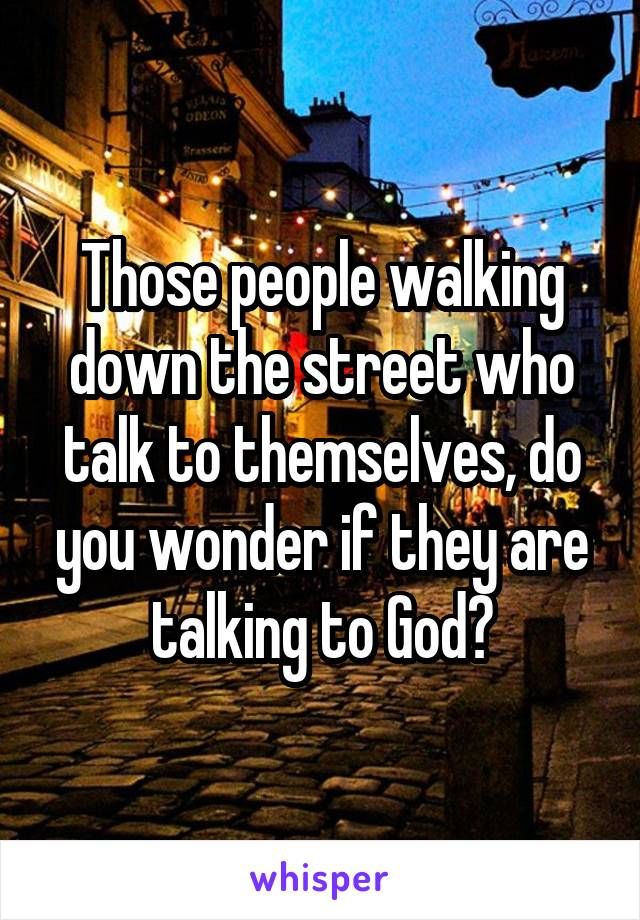Those people walking down the street who talk to themselves, do you wonder if they are talking to God?