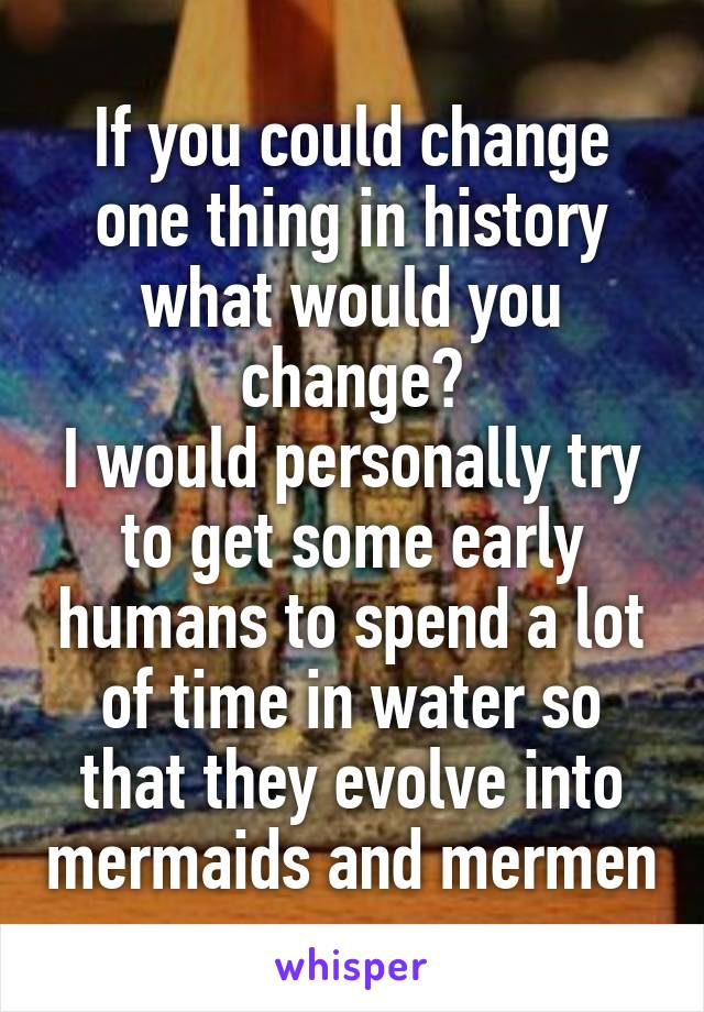 If you could change one thing in history what would you change? I would personally try to get some early humans to spend a lot of time in water so that they evolve into mermaids and mermen