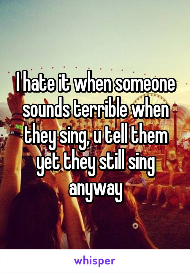 I hate it when someone sounds terrible when they sing, u tell them yet they still sing anyway