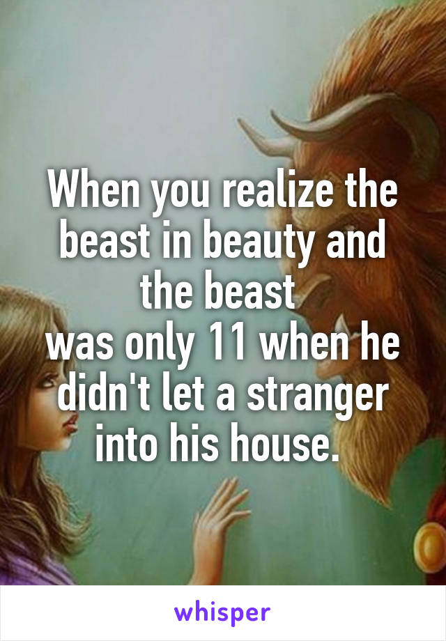 When you realize the beast in beauty and the beast  was only 11 when he didn't let a stranger into his house.