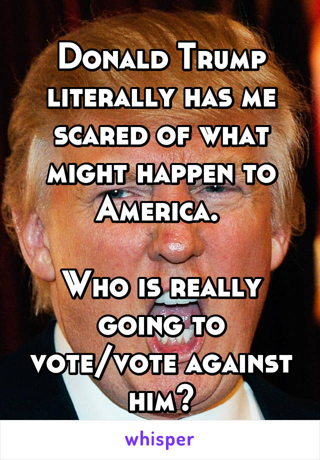 Donald Trump literally has me scared of what might happen to America.   Who is really going to vote/vote against him?