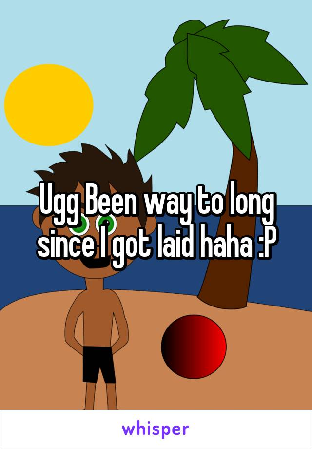 Ugg Been way to long since I got laid haha :P
