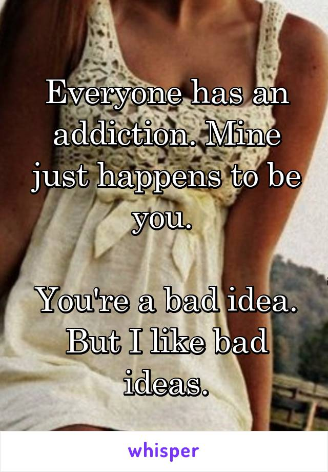 Everyone has an addiction. Mine just happens to be you.   You're a bad idea. But I like bad ideas.