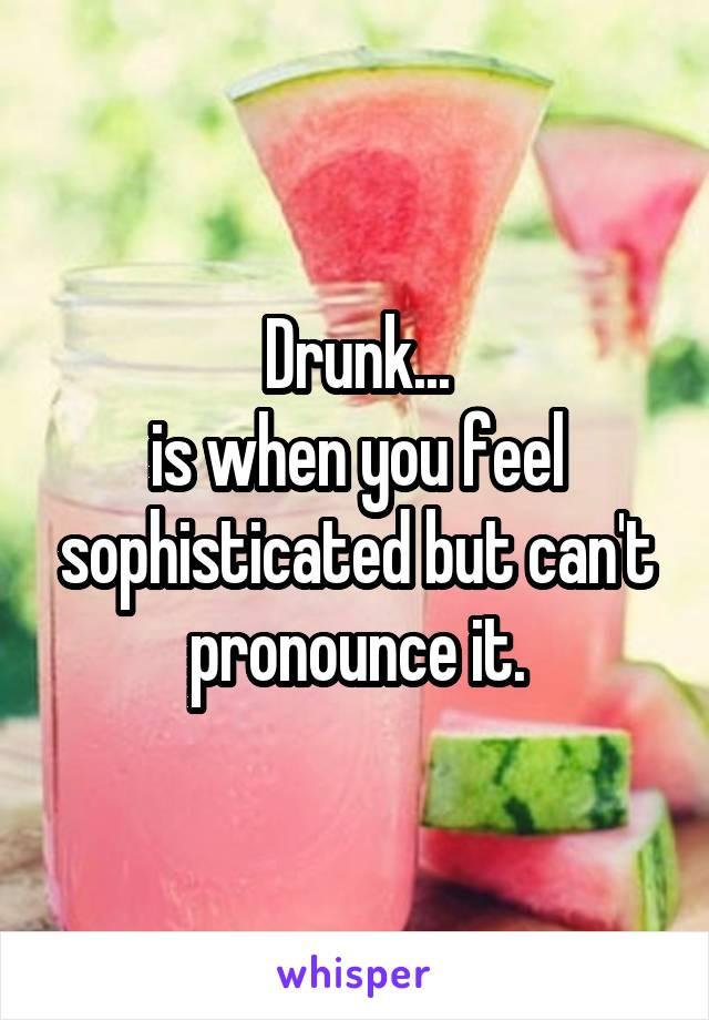 Drunk... is when you feel sophisticated but can't pronounce it.