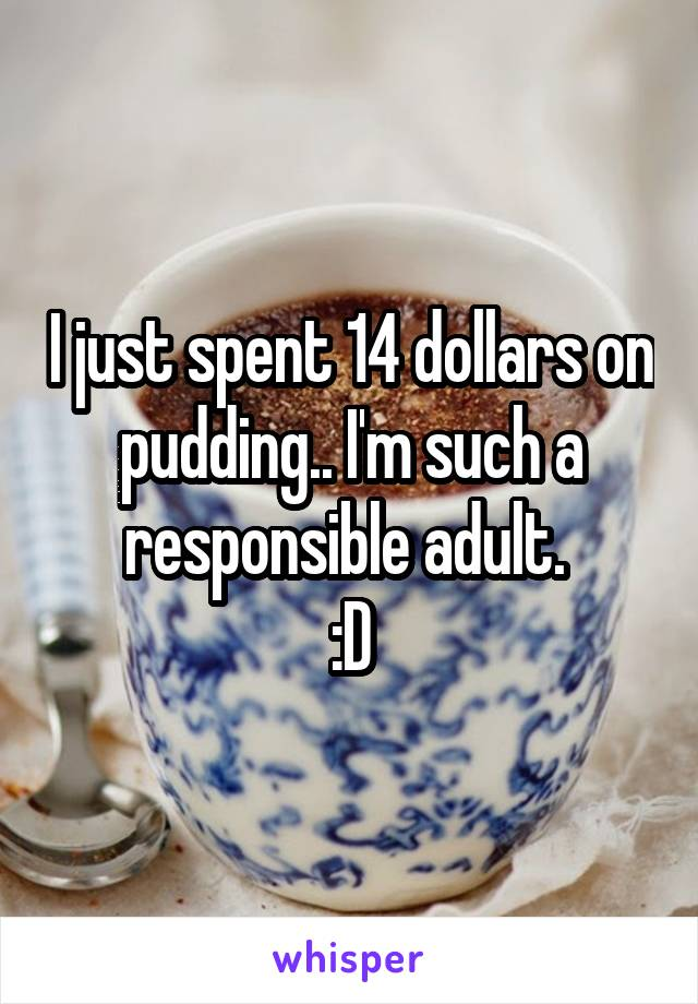 I just spent 14 dollars on pudding.. I'm such a responsible adult.  :D