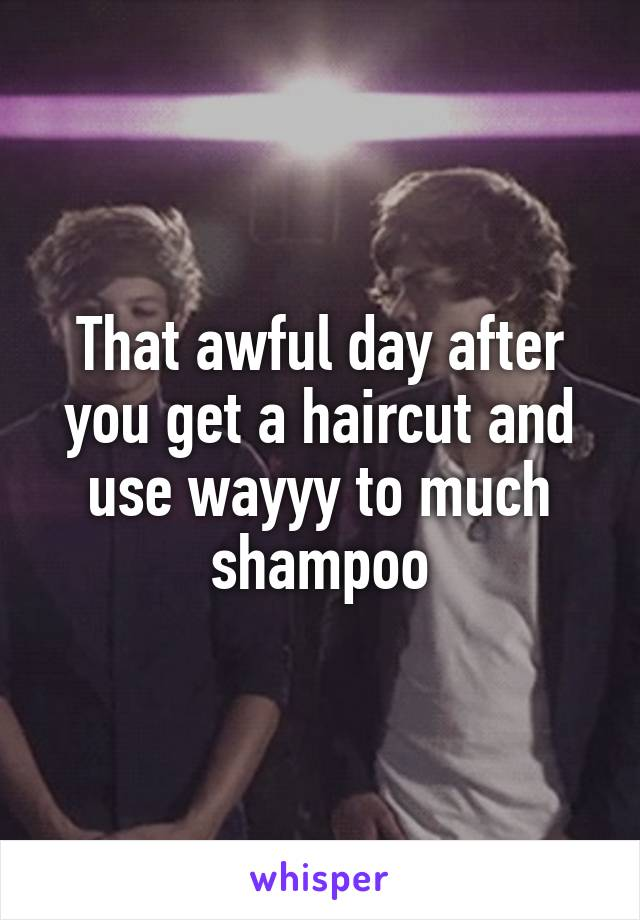 That awful day after you get a haircut and use wayyy to much shampoo