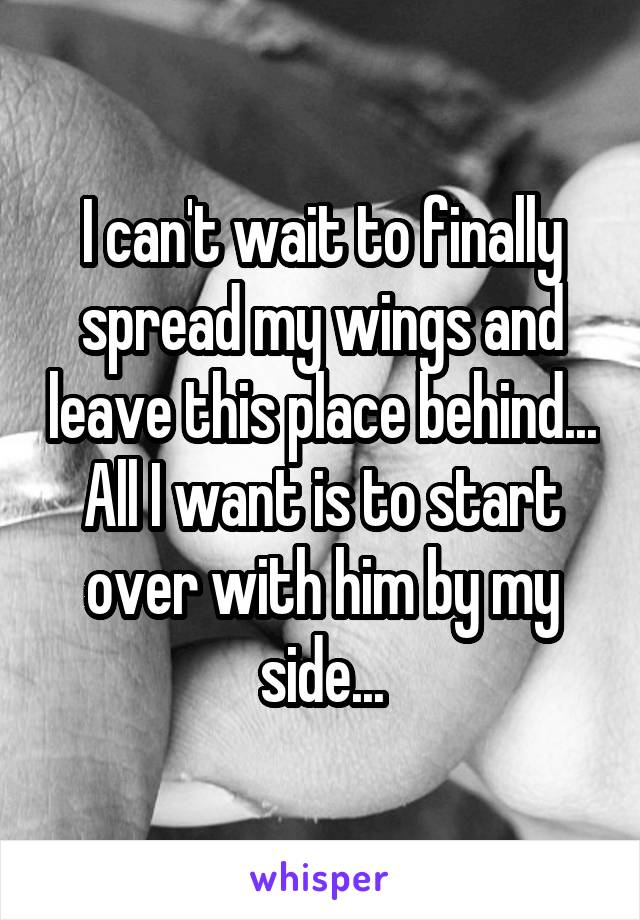 I can't wait to finally spread my wings and leave this place behind... All I want is to start over with him by my side...