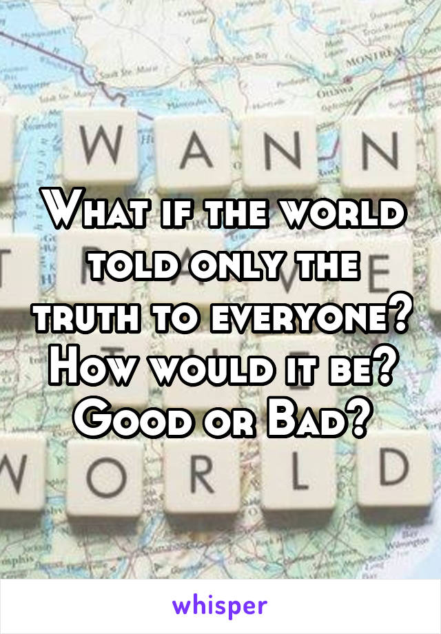 What if the world told only the truth to everyone? How would it be? Good or Bad?