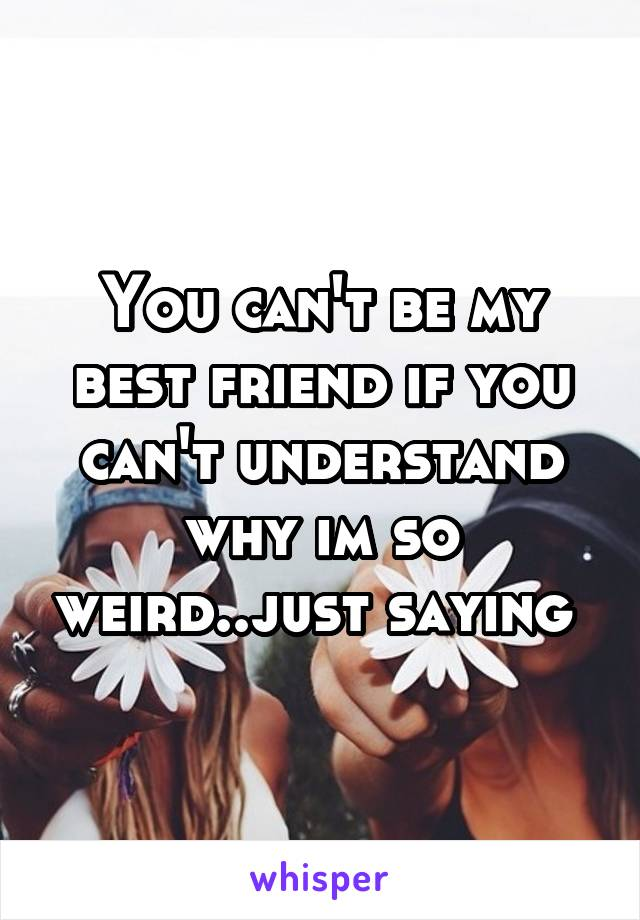 You can't be my best friend if you can't understand why im so weird..just saying