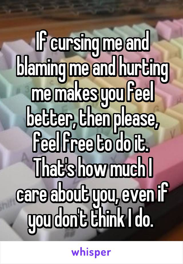 If cursing me and blaming me and hurting me makes you feel better, then please, feel free to do it.  That's how much I care about you, even if you don't think I do.