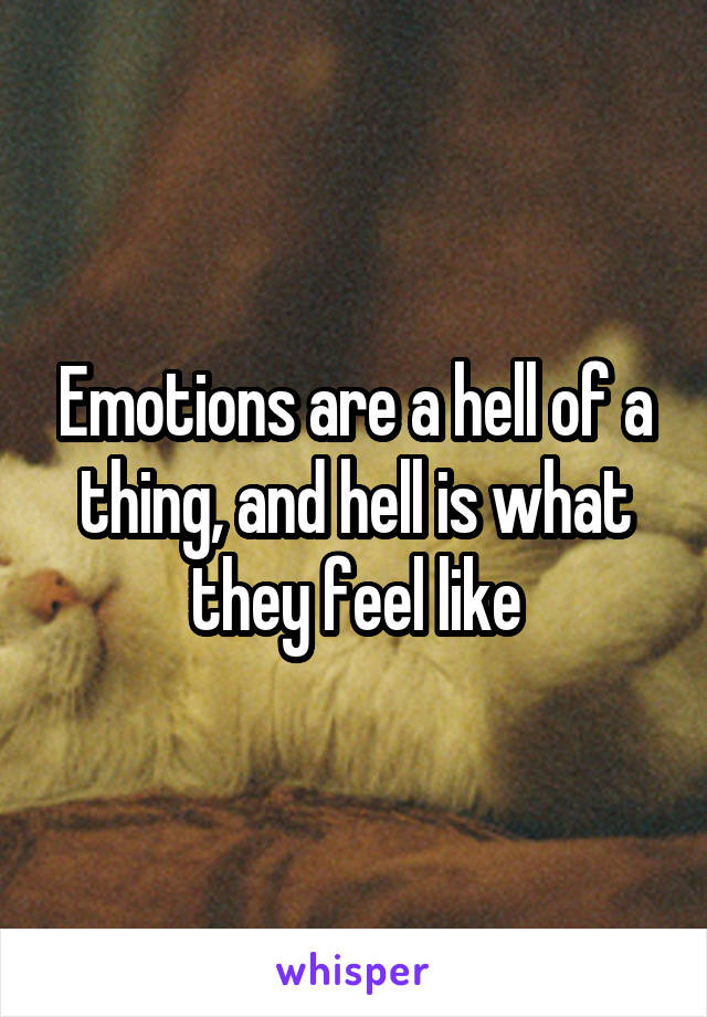 Emotions are a hell of a thing, and hell is what they feel like