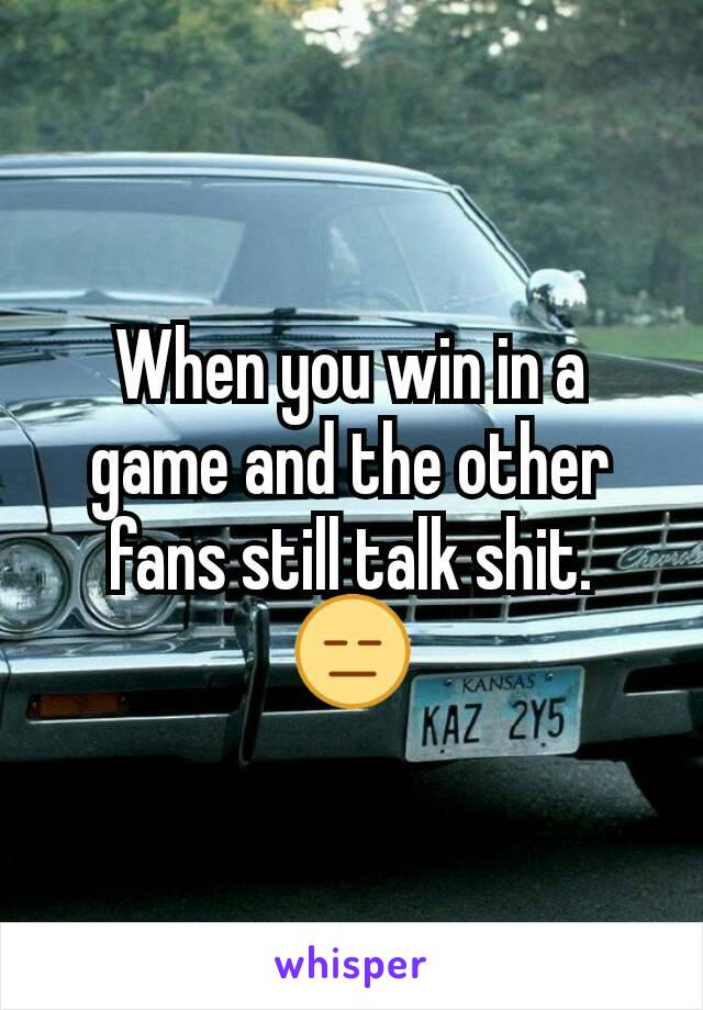 When you win in a game and the other fans still talk shit. 😑