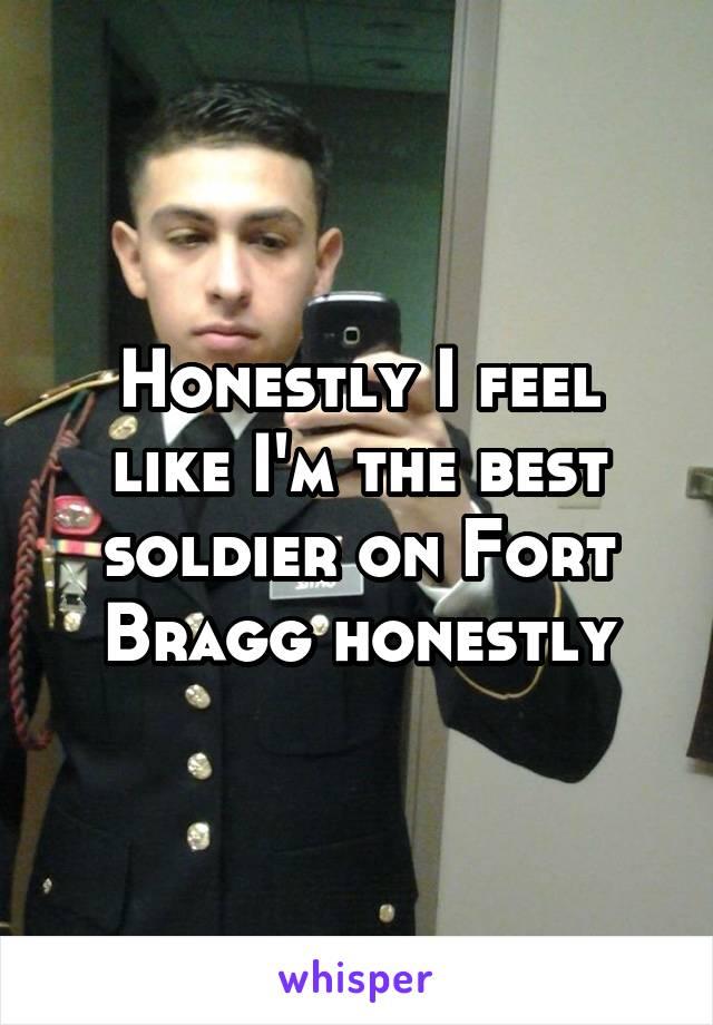 Honestly I feel like I'm the best soldier on Fort Bragg honestly