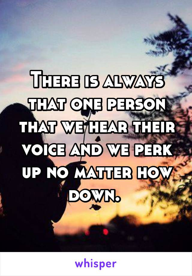 There is always that one person that we hear their voice and we perk up no matter how down.