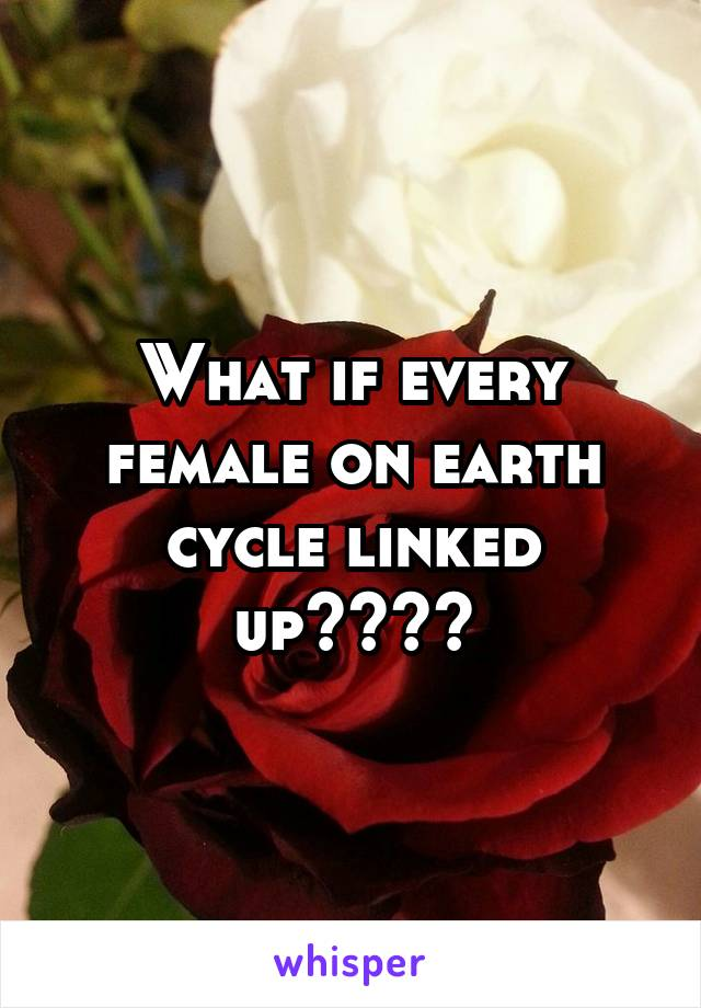 What if every female on earth cycle linked up????