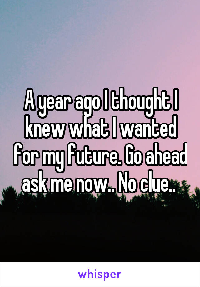 A year ago I thought I knew what I wanted for my future. Go ahead ask me now.. No clue..
