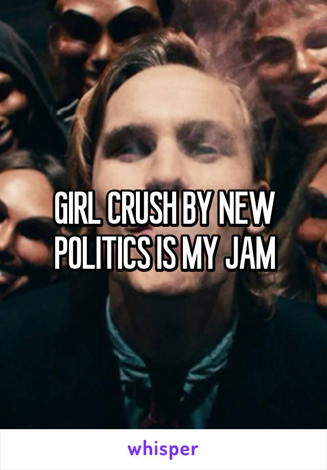 GIRL CRUSH BY NEW POLITICS IS MY JAM